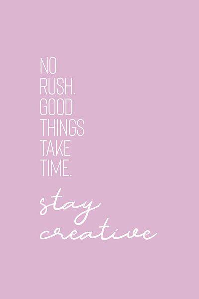 NO RUSH. GOOD THINGS TAKE TIME. STAY CREATIVE. von Melanie Viola