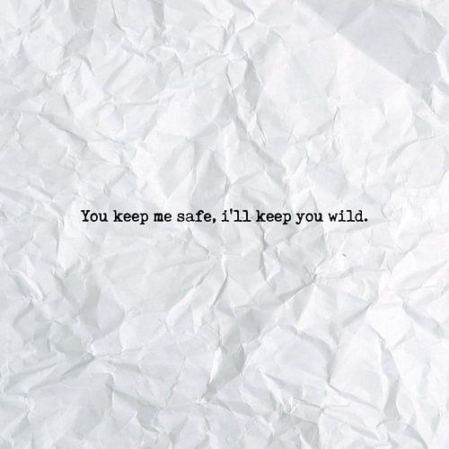 You keep me safe, i'll keep you wild. van Maarten Knops