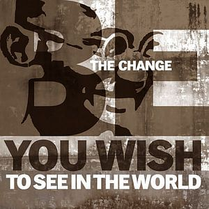 Be the change you wish to see in the world - Ghandi