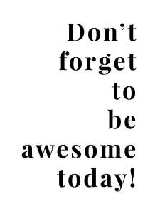 Don't forget to be awesome today!