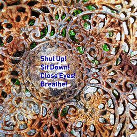 Shut Up! Sit Down! Close Eyes! Breathe! von MoArt (Maurice Heuts)