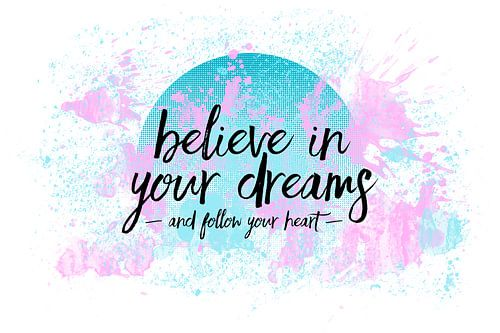 Text Art BELIEVE IN YOUR DREAMS ? FOLLOW YOUR HEART van Melanie Viola