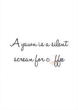 A yawn is a silent scream for coffee van Léonie Spierings