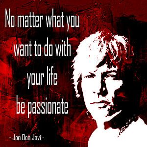 No matter what you want to do with your life be passionate